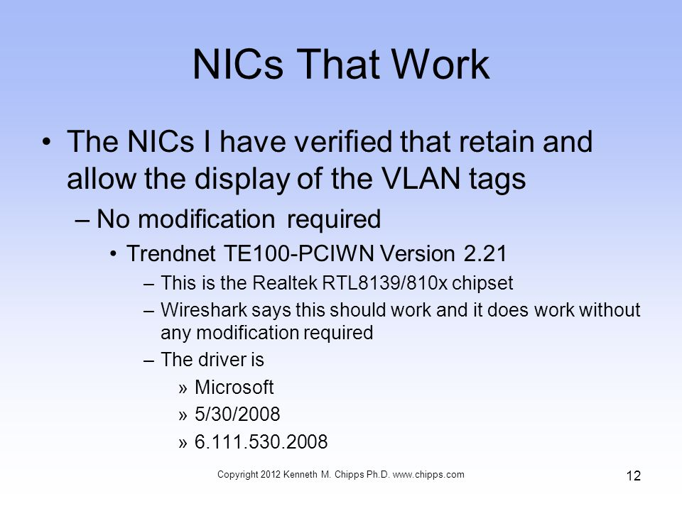 NICs That Work The NICs I have verified that retain and allow the display of the VLAN tags –No modification required Trendnet TE100-PCIWN Version 2.21 –This is the Realtek RTL8139/810x chipset –Wireshark says this should work and it does work without any modification required –The driver is »Microsoft »5/30/2008 »6.111.530.2008 Copyright 2012 Kenneth M.