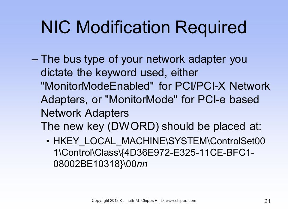 NIC Modification Required –The bus type of your network adapter you dictate the keyword used, either MonitorModeEnabled for PCI/PCI-X Network Adapters, or MonitorMode for PCI-e based Network Adapters The new key (DWORD) should be placed at: HKEY_LOCAL_MACHINE\SYSTEM\ControlSet00 1\Control\Class\{4D36E972-E325-11CE-BFC1- 08002BE10318}\00nn Copyright 2012 Kenneth M.