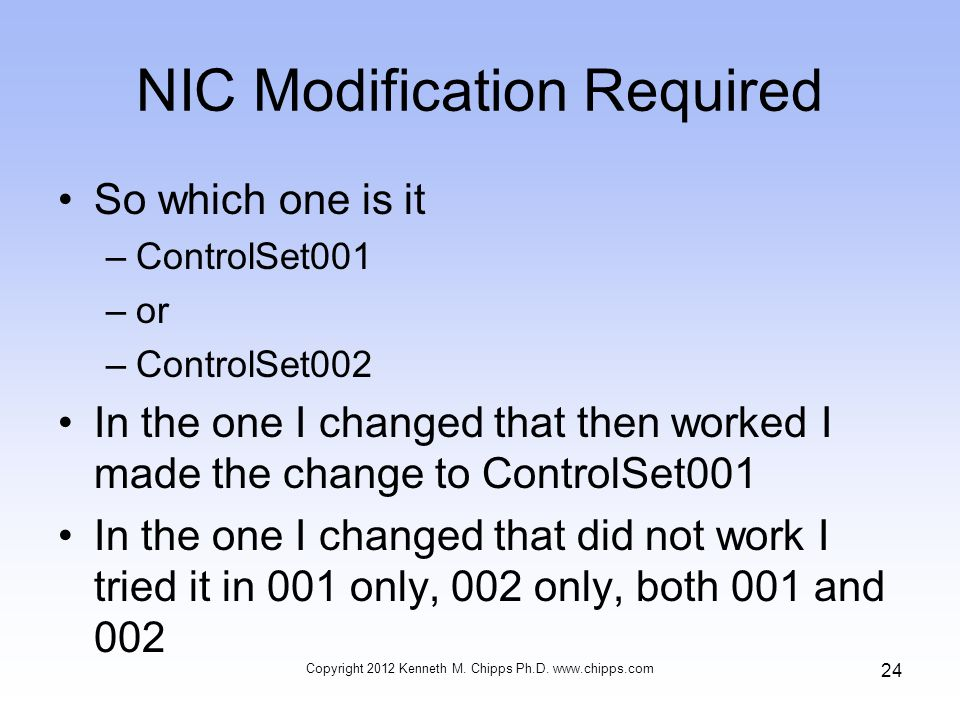 NIC Modification Required So which one is it –ControlSet001 –or –ControlSet002 In the one I changed that then worked I made the change to ControlSet001 In the one I changed that did not work I tried it in 001 only, 002 only, both 001 and 002 Copyright 2012 Kenneth M.
