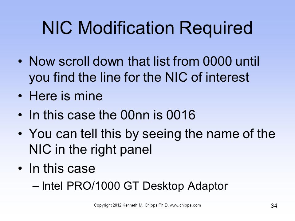 NIC Modification Required Now scroll down that list from 0000 until you find the line for the NIC of interest Here is mine In this case the 00nn is 0016 You can tell this by seeing the name of the NIC in the right panel In this case –Intel PRO/1000 GT Desktop Adaptor Copyright 2012 Kenneth M.