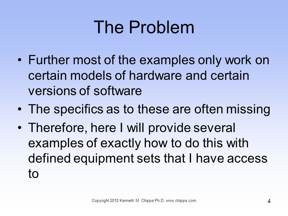 The Problem Further most of the examples only work on certain models of hardware and certain versions of software The specifics as to these are often missing Therefore, here I will provide several examples of exactly how to do this with defined equipment sets that I have access to Copyright 2012 Kenneth M.