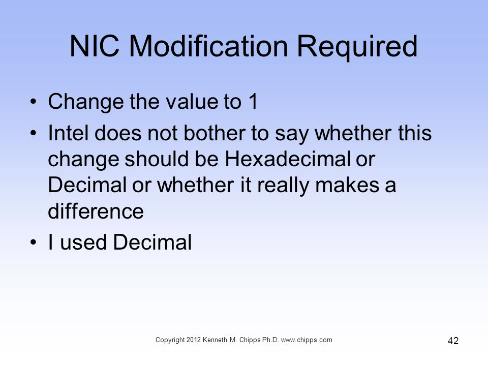 NIC Modification Required Change the value to 1 Intel does not bother to say whether this change should be Hexadecimal or Decimal or whether it really makes a difference I used Decimal Copyright 2012 Kenneth M.