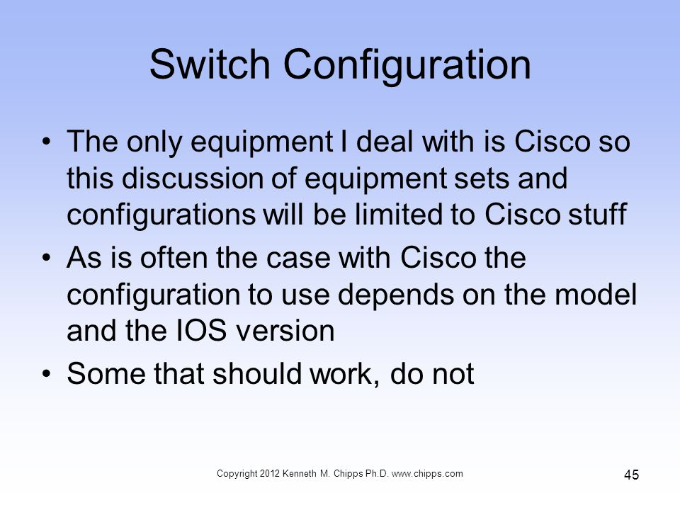 Switch Configuration The only equipment I deal with is Cisco so this discussion of equipment sets and configurations will be limited to Cisco stuff As is often the case with Cisco the configuration to use depends on the model and the IOS version Some that should work, do not Copyright 2012 Kenneth M.