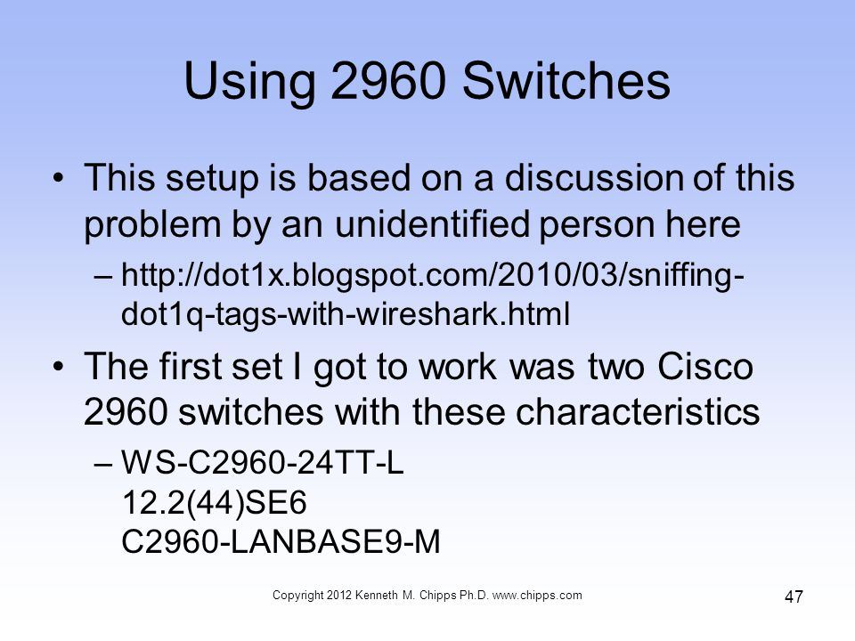 Using 2960 Switches This setup is based on a discussion of this problem by an unidentified person here –http://dot1x.blogspot.com/2010/03/sniffing- dot1q-tags-with-wireshark.html The first set I got to work was two Cisco 2960 switches with these characteristics –WS-C2960-24TT-L 12.2(44)SE6 C2960-LANBASE9-M Copyright 2012 Kenneth M.