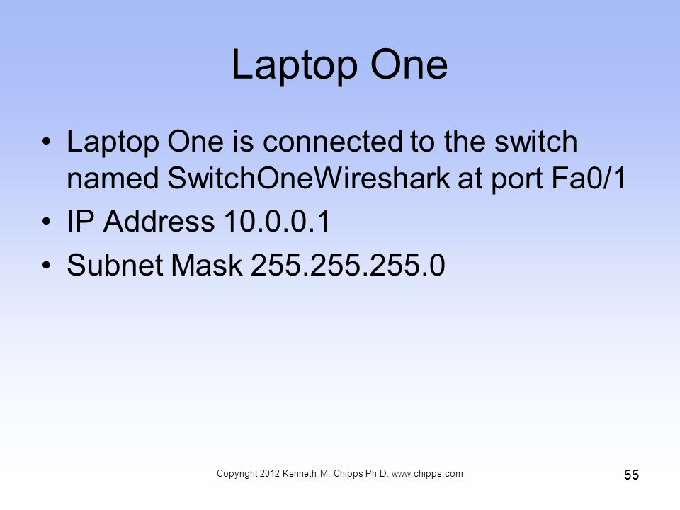 Laptop One Laptop One is connected to the switch named SwitchOneWireshark at port Fa0/1 IP Address 10.0.0.1 Subnet Mask 255.255.255.0 Copyright 2012 Kenneth M.