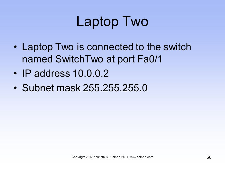 Laptop Two Laptop Two is connected to the switch named SwitchTwo at port Fa0/1 IP address 10.0.0.2 Subnet mask 255.255.255.0 Copyright 2012 Kenneth M.