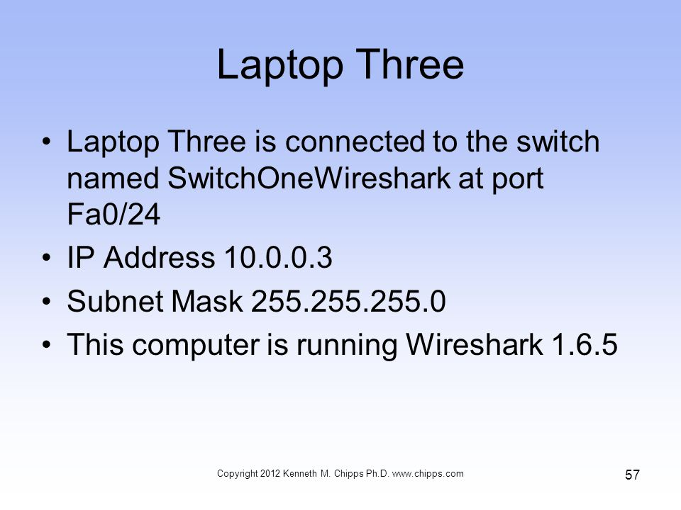Laptop Three Laptop Three is connected to the switch named SwitchOneWireshark at port Fa0/24 IP Address 10.0.0.3 Subnet Mask 255.255.255.0 This computer is running Wireshark 1.6.5 Copyright 2012 Kenneth M.