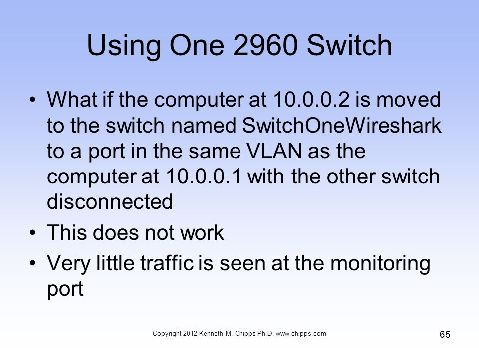 Using One 2960 Switch What if the computer at 10.0.0.2 is moved to the switch named SwitchOneWireshark to a port in the same VLAN as the computer at 10.0.0.1 with the other switch disconnected This does not work Very little traffic is seen at the monitoring port Copyright 2012 Kenneth M.