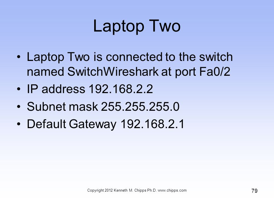 Laptop Two Laptop Two is connected to the switch named SwitchWireshark at port Fa0/2 IP address 192.168.2.2 Subnet mask 255.255.255.0 Default Gateway 192.168.2.1 Copyright 2012 Kenneth M.