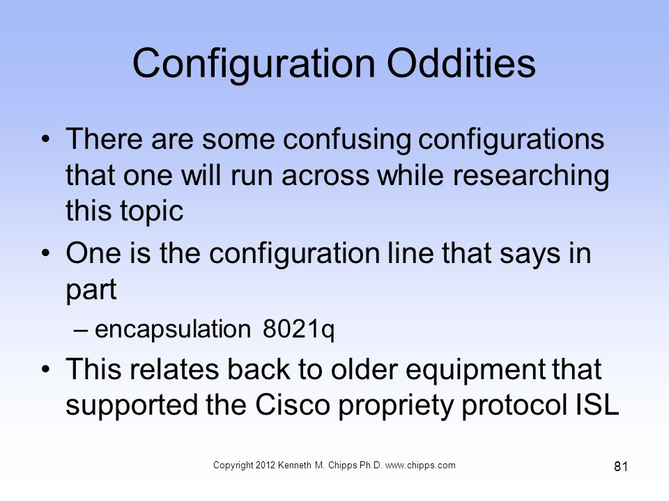 Configuration Oddities There are some confusing configurations that one will run across while researching this topic One is the configuration line that says in part –encapsulation 8021q This relates back to older equipment that supported the Cisco propriety protocol ISL Copyright 2012 Kenneth M.