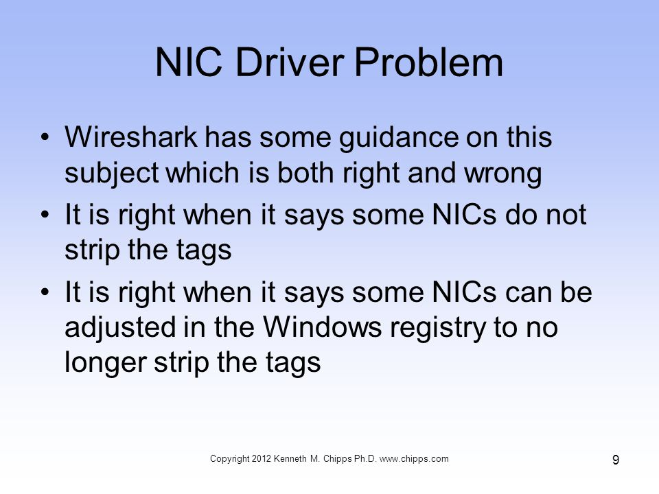 NIC Driver Problem Wireshark has some guidance on this subject which is both right and wrong It is right when it says some NICs do not strip the tags It is right when it says some NICs can be adjusted in the Windows registry to no longer strip the tags Copyright 2012 Kenneth M.