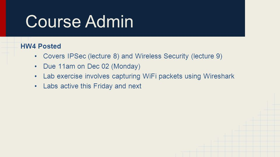 Course Admin HW4 Posted Covers IPSec (lecture 8) and Wireless Security (lecture 9) Due 11am on Dec 02 (Monday) Lab exercise involves capturing WiFi pa