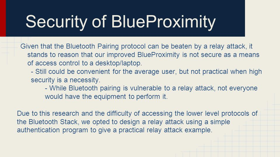 Security of BlueProximity Given that the Bluetooth Pairing protocol can be beaten by a relay attack, it stands to reason that our improved BlueProximi