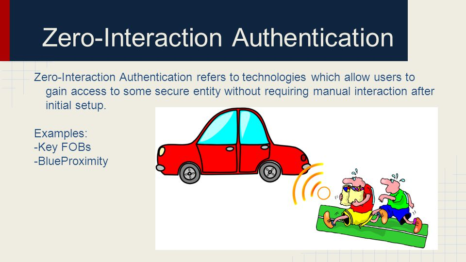 Zero-Interaction Authentication Zero-Interaction Authentication refers to technologies which allow users to gain access to some secure entity without