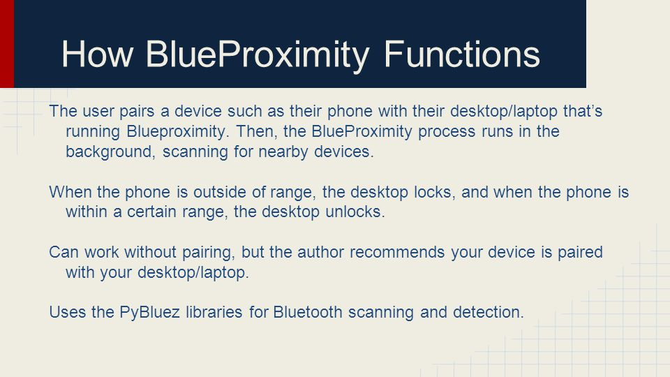 How BlueProximity Functions The user pairs a device such as their phone with their desktop/laptop thats running Blueproximity. Then, the BlueProximity