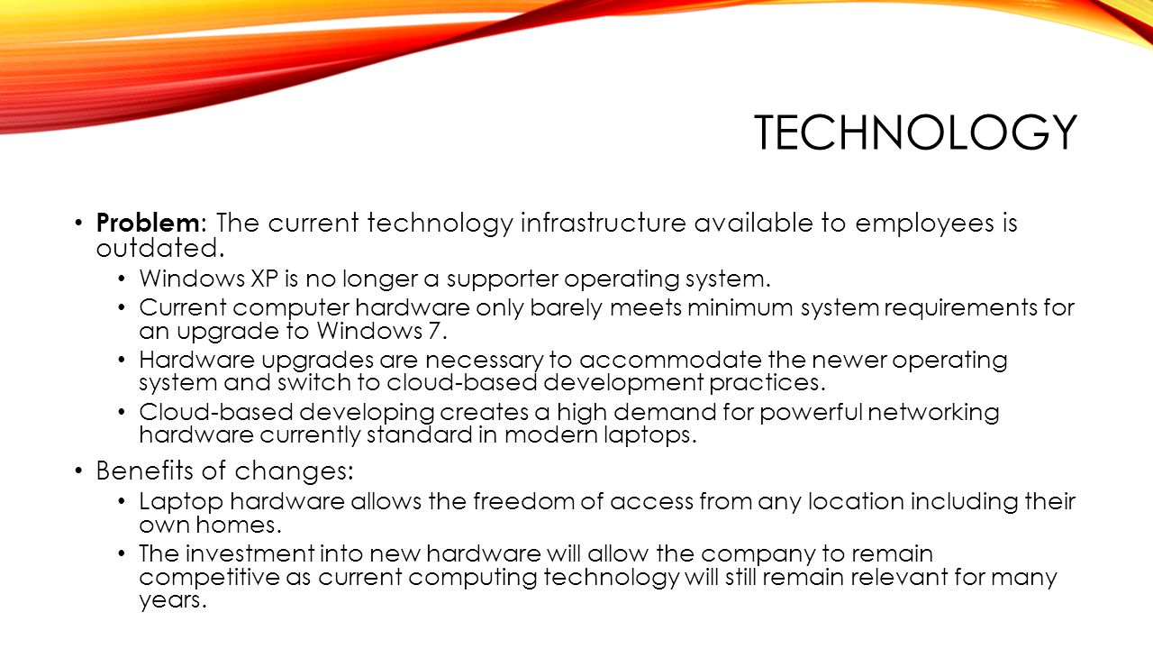 TECHNOLOGY Problem : The current technology infrastructure available to employees is outdated.