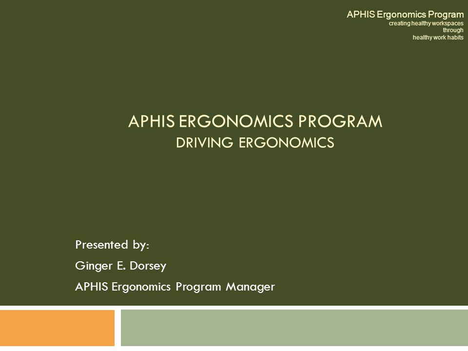 APHIS ERGONOMICS PROGRAM DRIVING ERGONOMICS Presented by: Ginger E. Dorsey APHIS Ergonomics Program Manager APHIS Ergonomics Program creating healthy