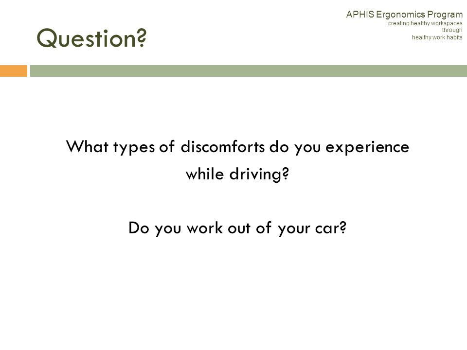 What types of discomforts do you experience while driving? Do you work out of your car? APHIS Ergonomics Program creating healthy workspaces through h