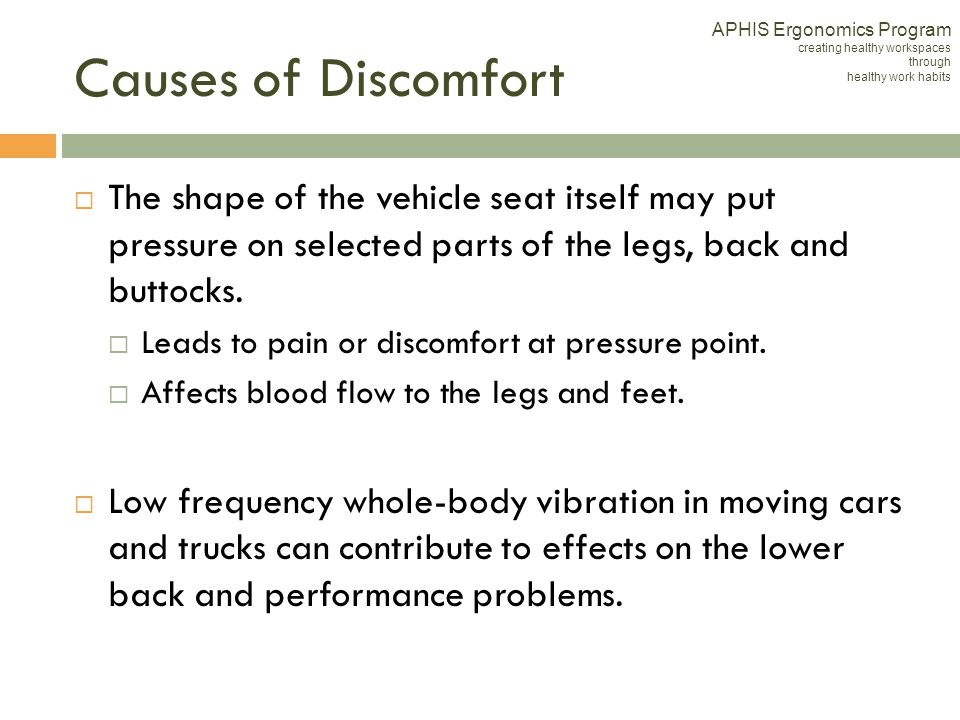 Causes of Discomfort The shape of the vehicle seat itself may put pressure on selected parts of the legs, back and buttocks. Leads to pain or discomfo