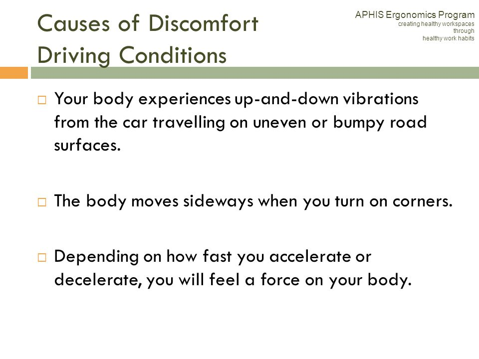 Causes of Discomfort Driving Conditions Your body experiences up-and-down vibrations from the car travelling on uneven or bumpy road surfaces. The bod