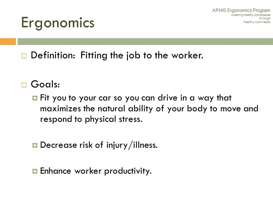 Ergonomics Definition: Fitting the job to the worker. Goals: Fit you to your car so you can drive in a way that maximizes the natural ability of your