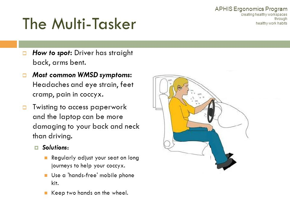 The Multi-Tasker How to spot: Driver has straight back, arms bent. Most common WMSD symptoms: Headaches and eye strain, feet cramp, pain in coccyx. Tw