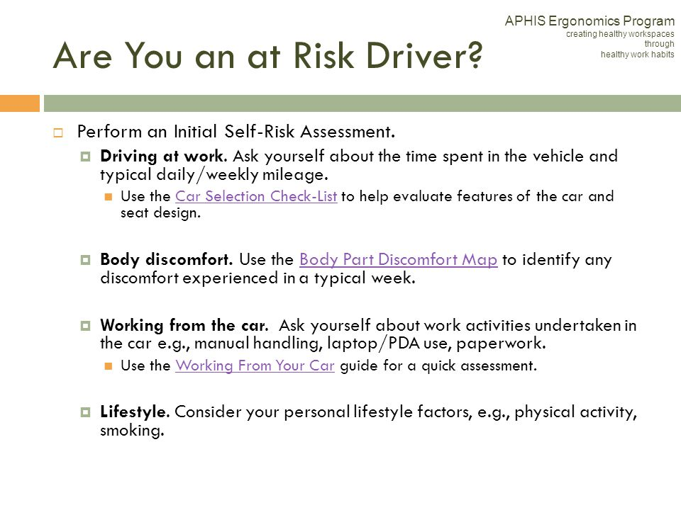 Are You an at Risk Driver? Perform an Initial Self-Risk Assessment. Driving at work. Ask yourself about the time spent in the vehicle and typical dail