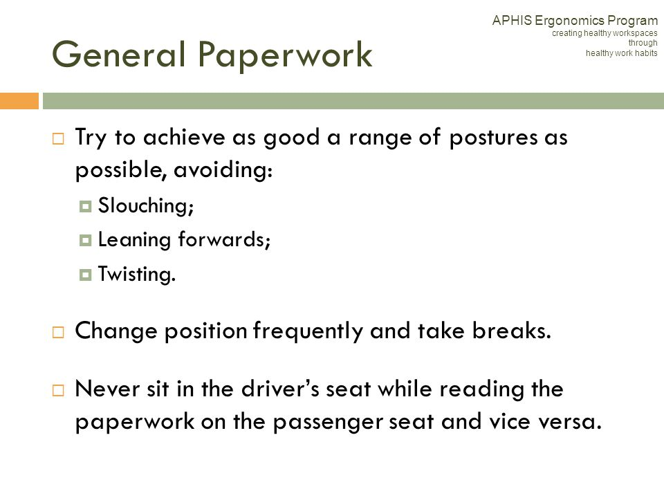 General Paperwork Try to achieve as good a range of postures as possible, avoiding: Slouching; Leaning forwards; Twisting. Change position frequently