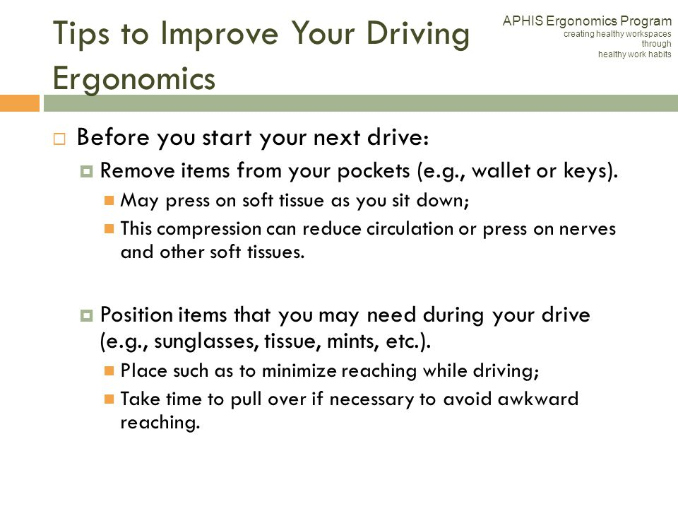 Tips to Improve Your Driving Ergonomics Before you start your next drive: Remove items from your pockets (e.g., wallet or keys). May press on soft tis