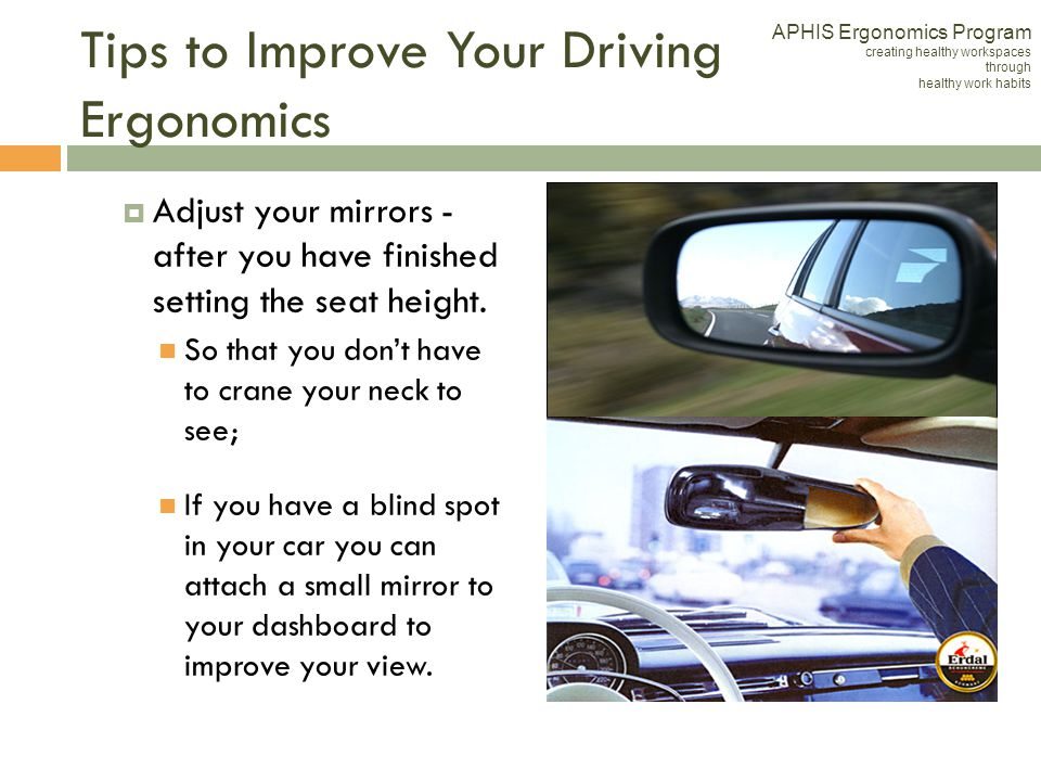 Tips to Improve Your Driving Ergonomics Adjust your mirrors - after you have finished setting the seat height. So that you dont have to crane your nec