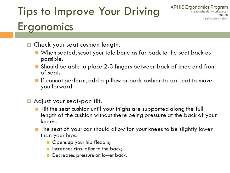Tips to Improve Your Driving Ergonomics Check your seat cushion length. When seated, scoot your tale bone as far back to the seat back as possible. Sh