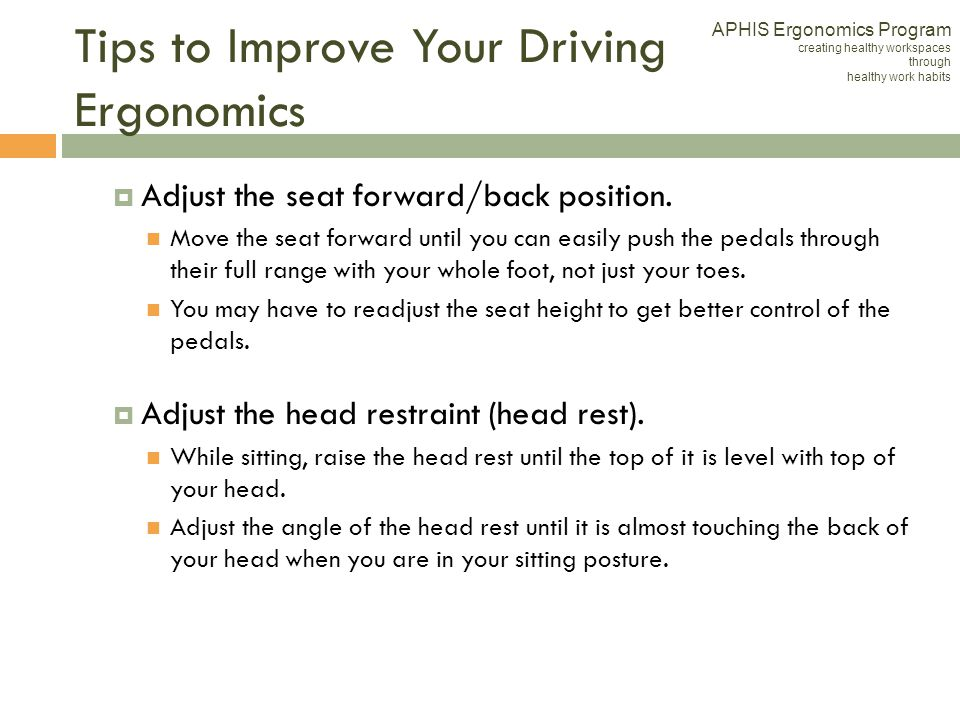 Tips to Improve Your Driving Ergonomics Adjust the seat forward/back position. Move the seat forward until you can easily push the pedals through thei
