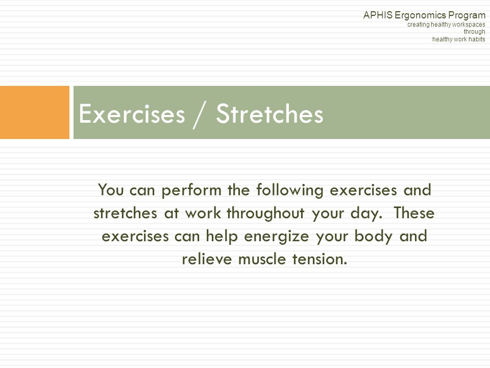 You can perform the following exercises and stretches at work throughout your day. These exercises can help energize your body and relieve muscle tens