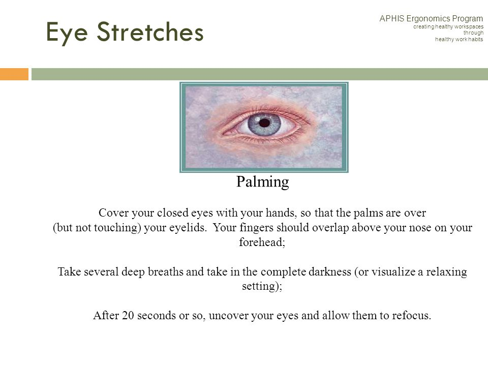 Palming Palming is an activity you can do to relax your eyes periodically throughout the day. Here's how it's done: 1.Cover your closed eyes with your