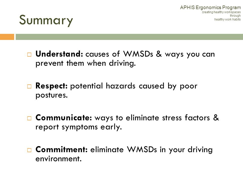 Understand: causes of WMSDs & ways you can prevent them when driving. Respect: potential hazards caused by poor postures. Communicate: ways to elimina