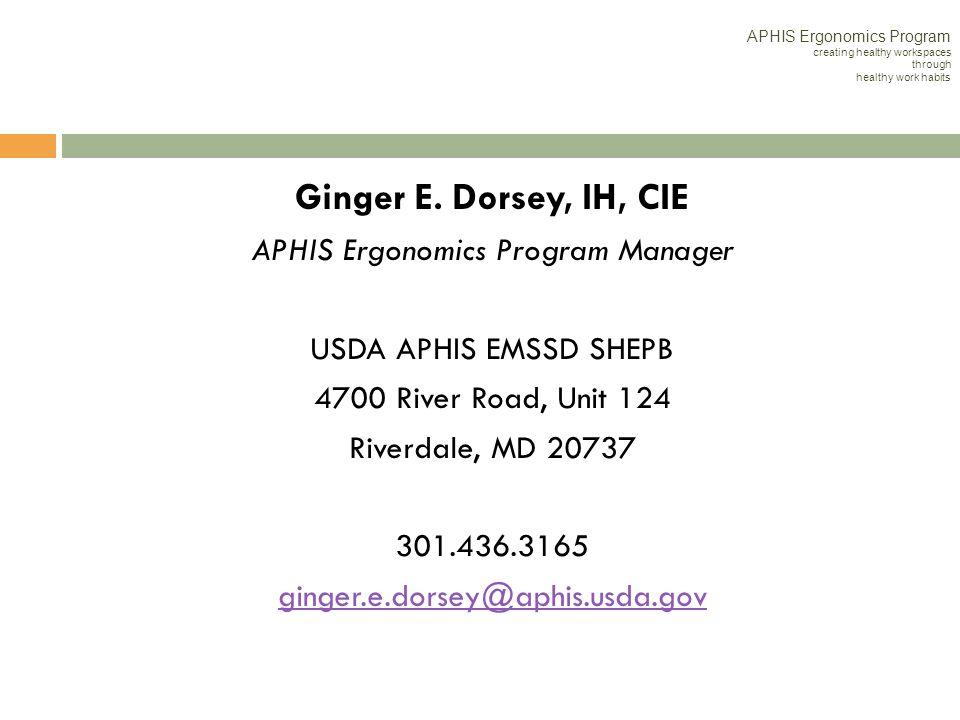 Ginger E. Dorsey, IH, CIE APHIS Ergonomics Program Manager USDA APHIS EMSSD SHEPB 4700 River Road, Unit 124 Riverdale, MD 20737 301.436.3165 ginger.e.