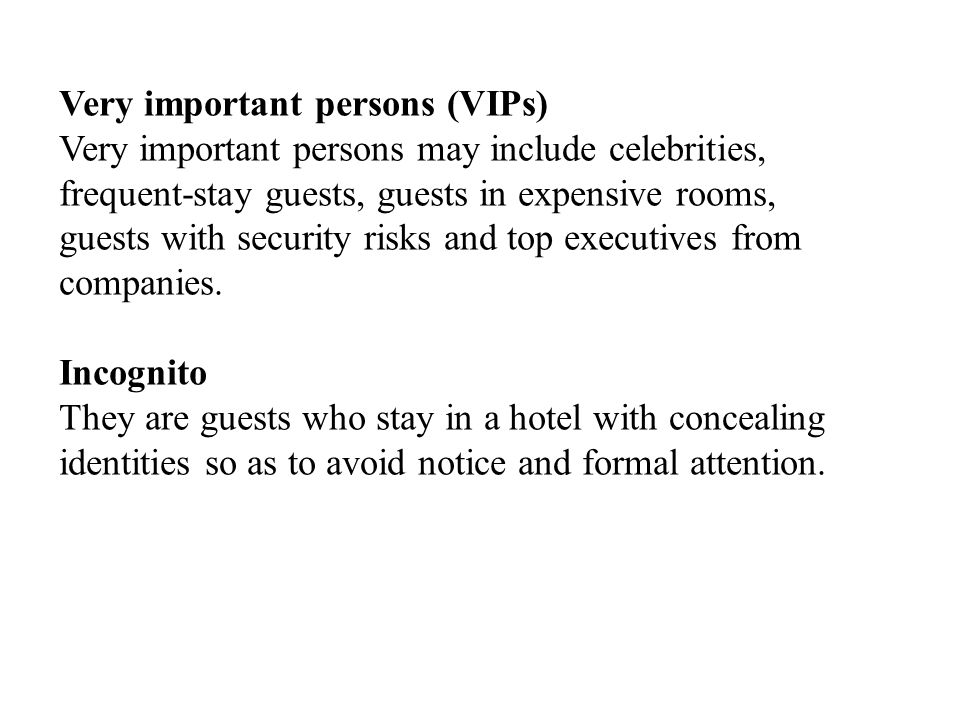 Very important persons (VIPs) Very important persons may include celebrities, frequent-stay guests, guests in expensive rooms, guests with security risks and top executives from companies.