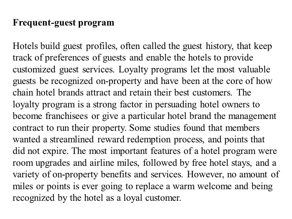 Frequent-guest program Hotels build guest profiles, often called the guest history, that keep track of preferences of guests and enable the hotels to provide customized guest services.