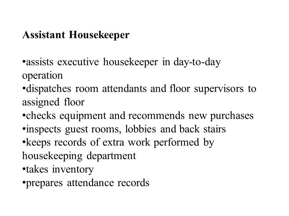 Assistant Housekeeper assists executive housekeeper in day-to-day operation dispatches room attendants and floor supervisors to assigned floor checks equipment and recommends new purchases inspects guest rooms, lobbies and back stairs keeps records of extra work performed by housekeeping department takes inventory prepares attendance records