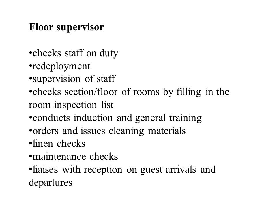 Floor supervisor checks staff on duty redeployment supervision of staff checks section/floor of rooms by filling in the room inspection list conducts induction and general training orders and issues cleaning materials linen checks maintenance checks liaises with reception on guest arrivals and departures