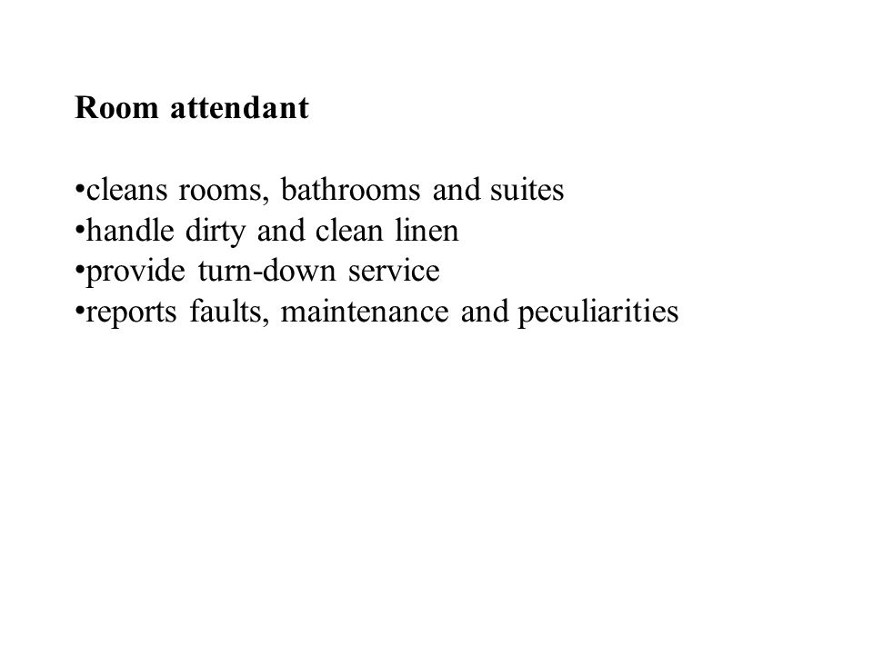 Room attendant cleans rooms, bathrooms and suites handle dirty and clean linen provide turn-down service reports faults, maintenance and peculiarities