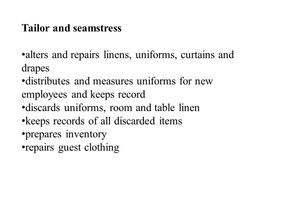 Tailor and seamstress alters and repairs linens, uniforms, curtains and drapes distributes and measures uniforms for new employees and keeps record discards uniforms, room and table linen keeps records of all discarded items prepares inventory repairs guest clothing