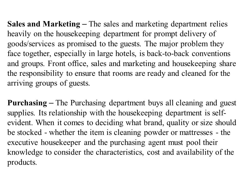 Sales and Marketing – The sales and marketing department relies heavily on the housekeeping department for prompt delivery of goods/services as promised to the guests.