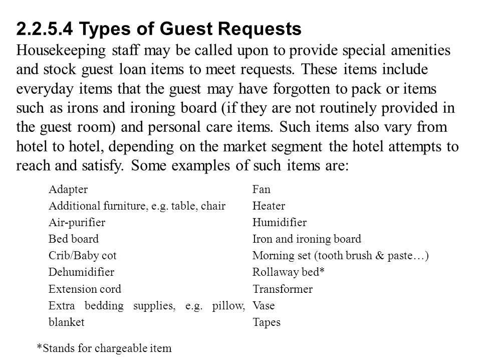 2.2.5.4 Types of Guest Requests Housekeeping staff may be called upon to provide special amenities and stock guest loan items to meet requests.