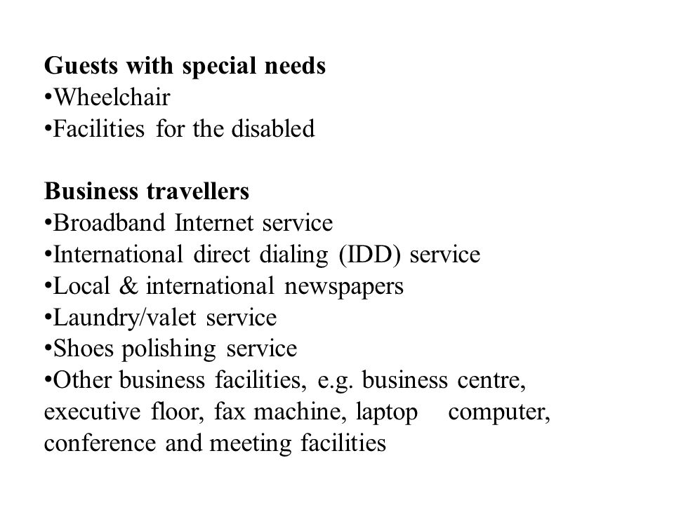 Guests with special needs Wheelchair Facilities for the disabled Business travellers Broadband Internet service International direct dialing (IDD) service Local & international newspapers Laundry/valet service Shoes polishing service Other business facilities, e.g.