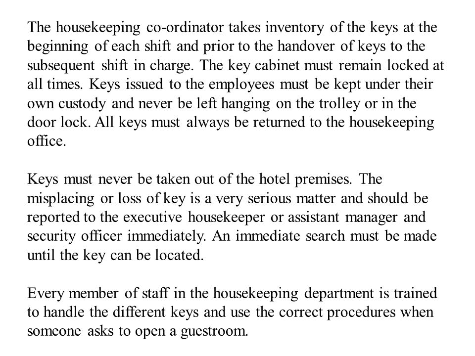 The housekeeping co-ordinator takes inventory of the keys at the beginning of each shift and prior to the handover of keys to the subsequent shift in charge.