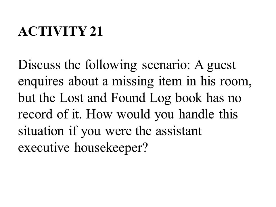 ACTIVITY 21 Discuss the following scenario: A guest enquires about a missing item in his room, but the Lost and Found Log book has no record of it.