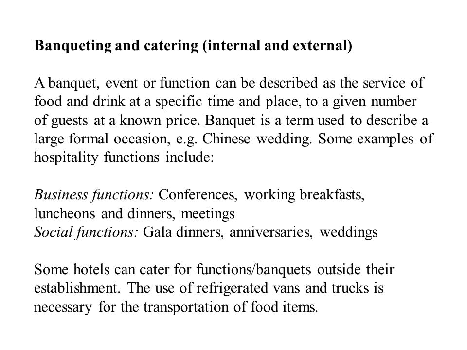 Banqueting and catering (internal and external) A banquet, event or function can be described as the service of food and drink at a specific time and place, to a given number of guests at a known price.
