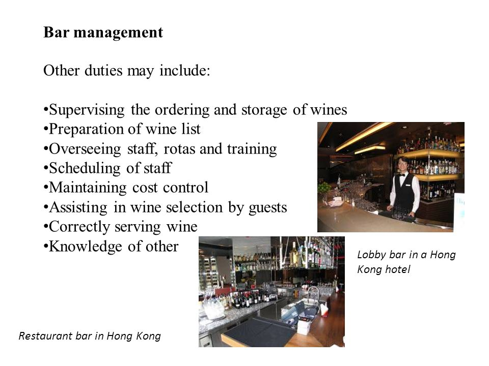 Other duties may include: Supervising the ordering and storage of wines Preparation of wine list Overseeing staff, rotas and training Scheduling of staff Maintaining cost control Assisting in wine selection by guests Correctly serving wine Knowledge of other Restaurant bar in Hong Kong Lobby bar in a Hong Kong hotel Bar management