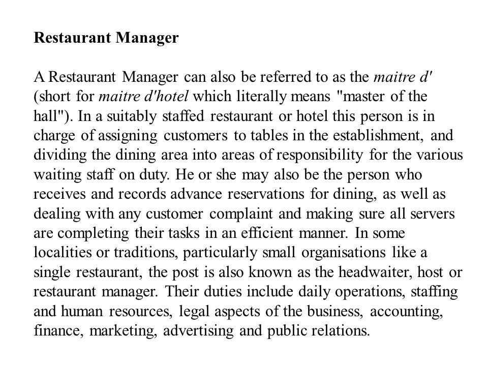 Restaurant Manager A Restaurant Manager can also be referred to as the maitre d (short for maitre d hotel which literally means master of the hall ).